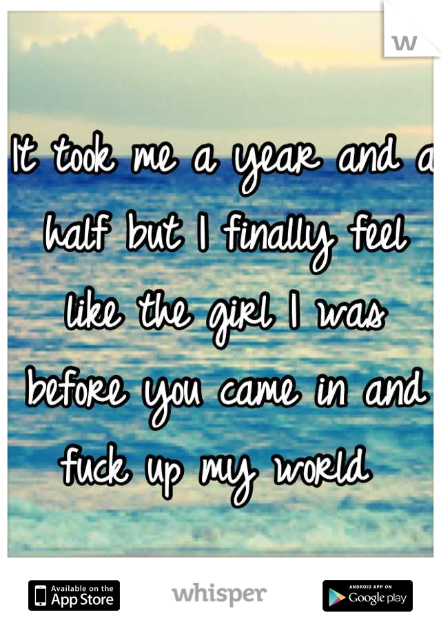 It took me a year and a half but I finally feel like the girl I was before you came in and fuck up my world