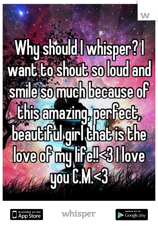 Why should I whisper? I want to shout so loud and smile so much because of this amazing, perfect, beautiful girl that is the love of my life!!<3 I love you C.M.<3