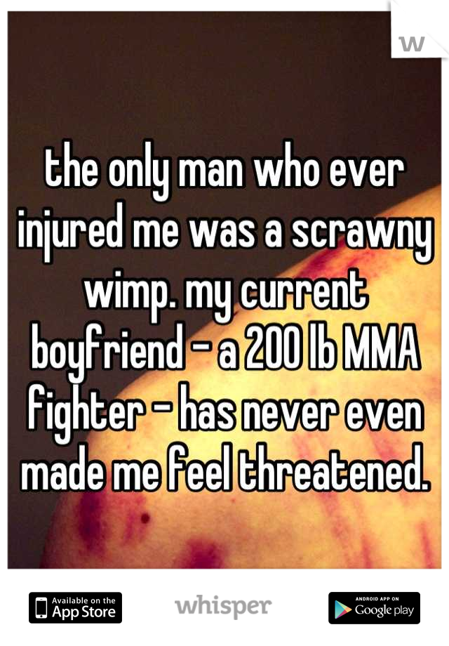 the only man who ever injured me was a scrawny wimp. my current boyfriend - a 200 lb MMA fighter - has never even made me feel threatened.