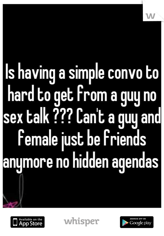 Is having a simple convo to hard to get from a guy no sex talk ??? Can't a guy and female just be friends anymore no hidden agendas