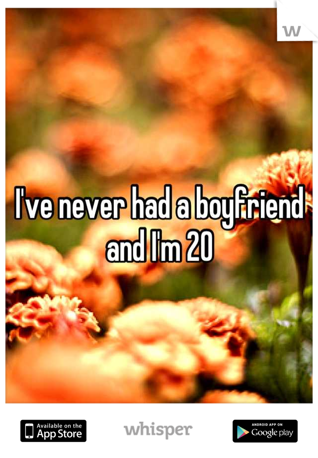 I've never had a boyfriend and I'm 20