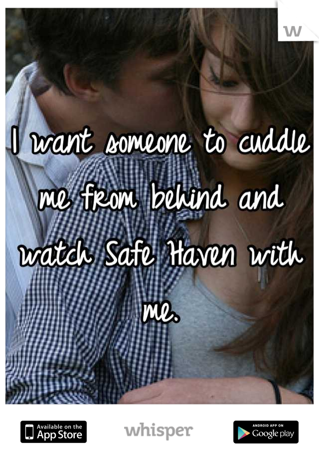 I want someone to cuddle me from behind and watch Safe Haven with me.