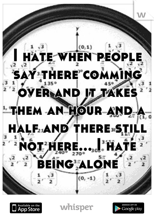 I hate when people say there comming over and it takes them an hour and a half and there still not here... I hate being alone