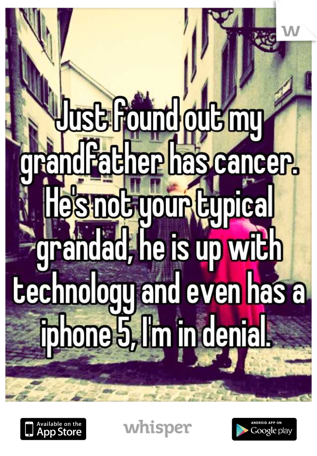 Just found out my grandfather has cancer. He's not your typical grandad, he is up with technology and even has a iphone 5, I'm in denial.