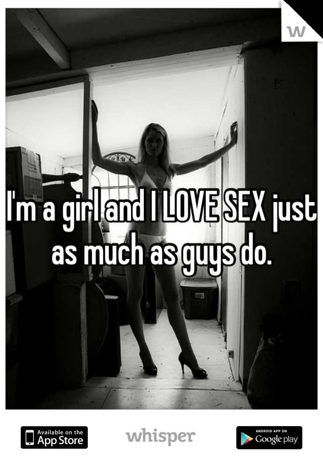 I'm a girl and I LOVE SEX just as much as guys do.