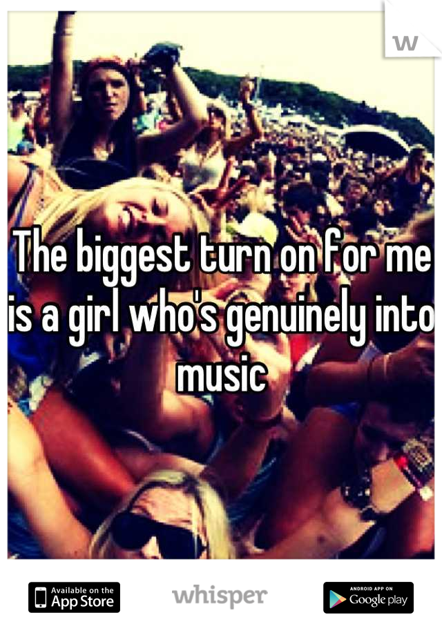 The biggest turn on for me is a girl who's genuinely into music