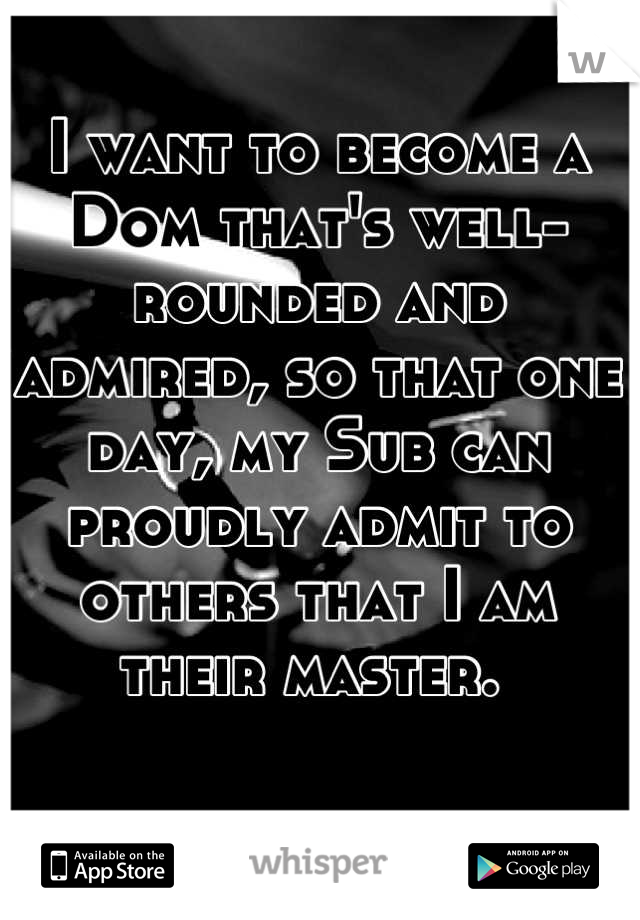 I want to become a Dom that's well-rounded and admired, so that one day, my Sub can proudly admit to others that I am their master.