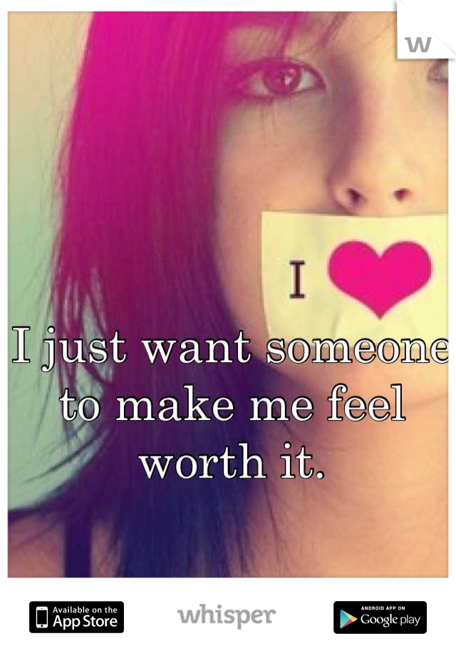 I just want someone to make me feel worth it.