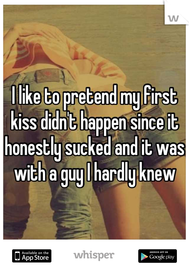 I like to pretend my first kiss didn't happen since it honestly sucked and it was with a guy I hardly knew
