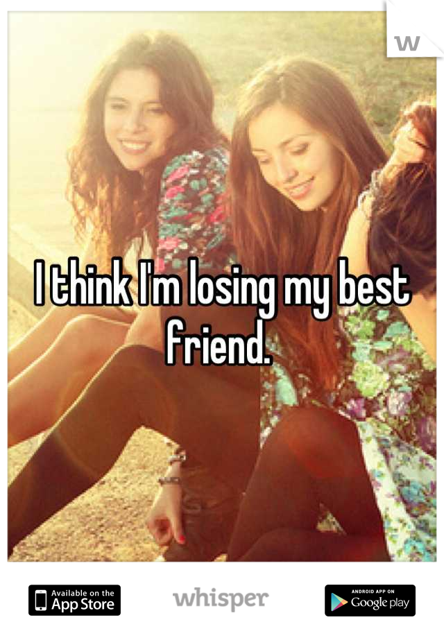 I think I'm losing my best friend.