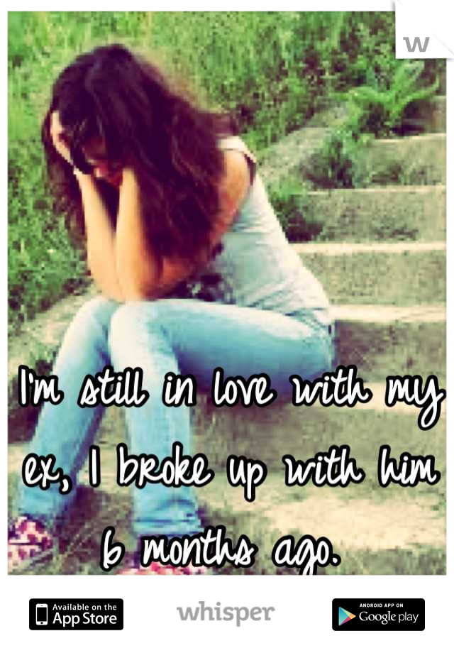 I'm still in love with my ex, I broke up with him 6 months ago.