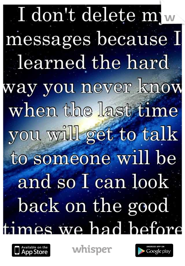 I don't delete my messages because I learned the hard way you never know when the last time you will get to talk to someone will be and so I can look back on the good times we had before you left..