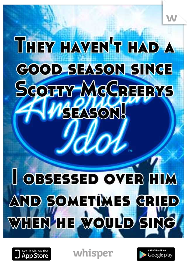 They haven't had a good season since Scotty McCreerys season!    I obsessed over him and sometimes cried when he would sing