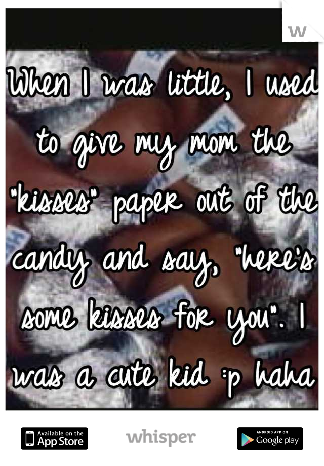 "When I was little, I used to give my mom the ""kisses"" paper out of the candy and say, ""here's some kisses for you"". I was a cute kid :p haha"