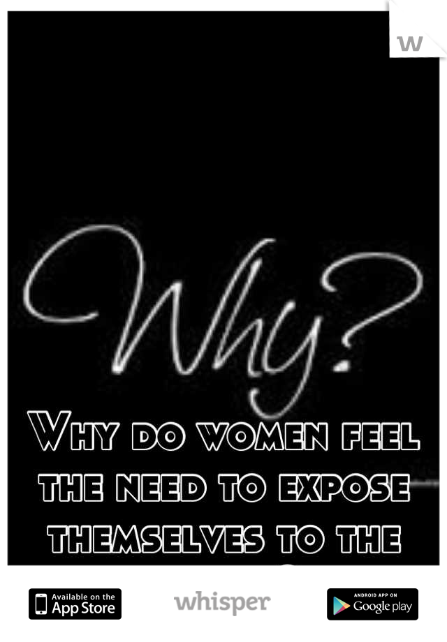 Why do women feel the need to expose themselves to the world?
