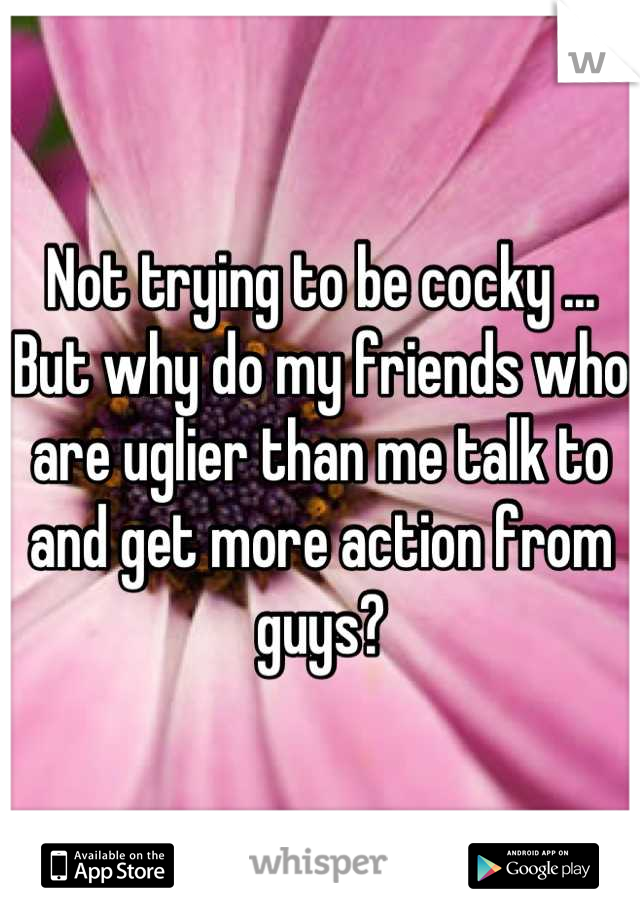 Not trying to be cocky ... But why do my friends who are uglier than me talk to and get more action from guys?