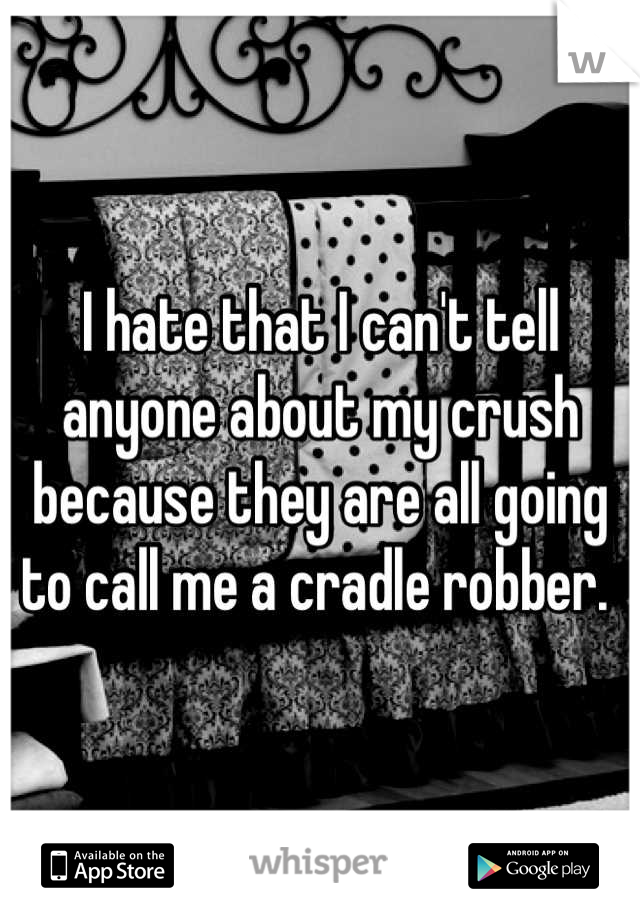 I hate that I can't tell anyone about my crush because they are all going to call me a cradle robber.