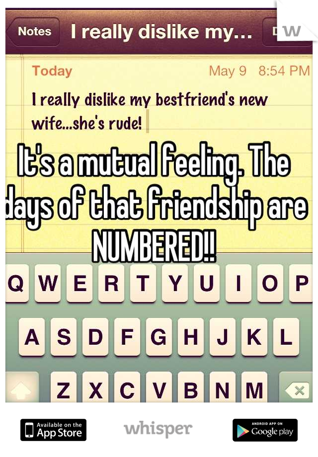 It's a mutual feeling. The days of that friendship are NUMBERED!!