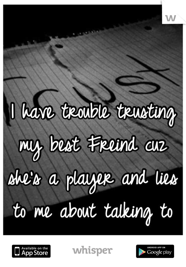 I have trouble trusting my best Freind cuz she's a player and lies to me about talking to certain guys.