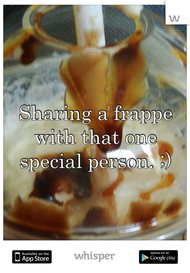 Sharing a frappe with that one special person. ;)