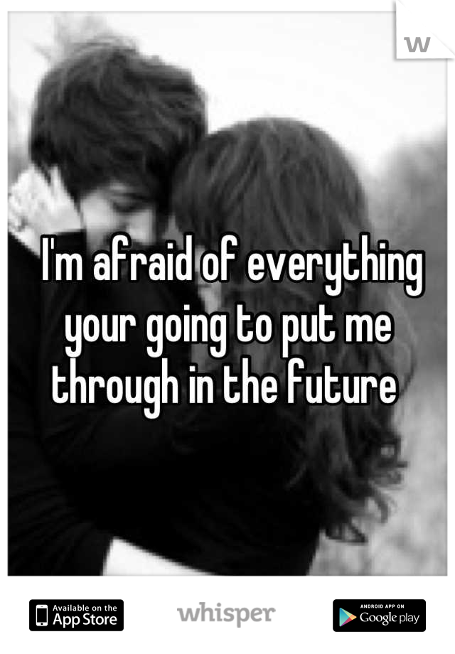 I'm afraid of everything your going to put me through in the future