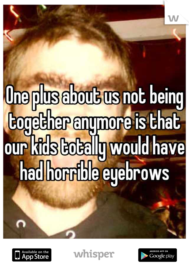 One plus about us not being together anymore is that our kids totally would have had horrible eyebrows
