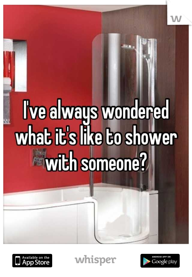 I've always wondered what it's like to shower with someone?