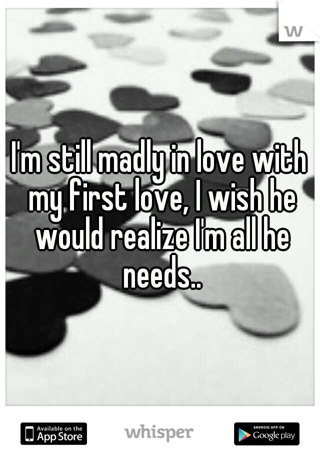I'm still madly in love with my first love, I wish he would realize I'm all he needs..