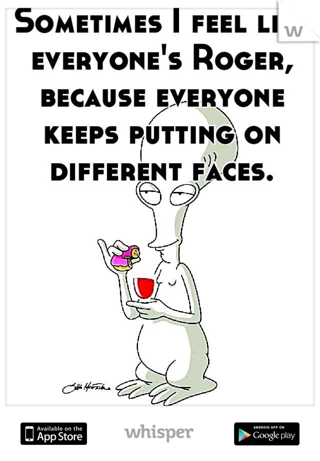 Sometimes I feel like everyone's Roger, because everyone keeps putting on different faces.