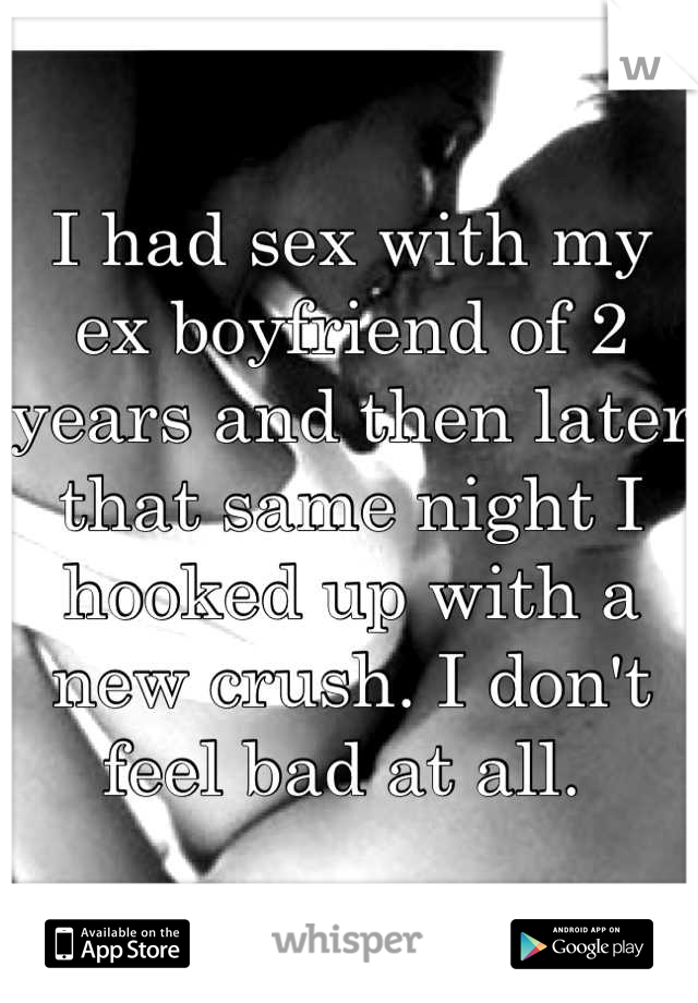 I had sex with my ex boyfriend of 2 years and then later that same night I hooked up with a new crush. I don't feel bad at all.