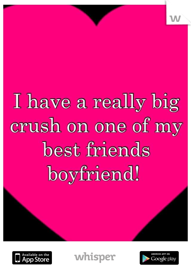 I have a really big crush on one of my best friends boyfriend!