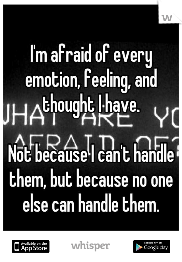 I'm afraid of every emotion, feeling, and thought I have.   Not because I can't handle them, but because no one else can handle them.