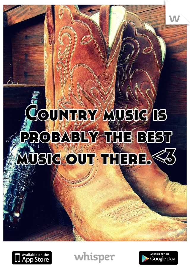 Country music is probably the best music out there.<3