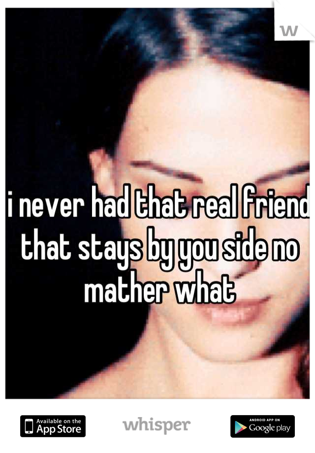i never had that real friend  that stays by you side no mather what