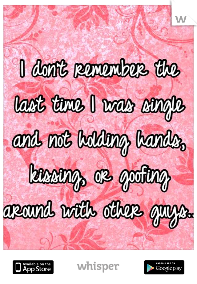 I don't remember the last time I was single and not holding hands, kissing, or goofing around with other guys..
