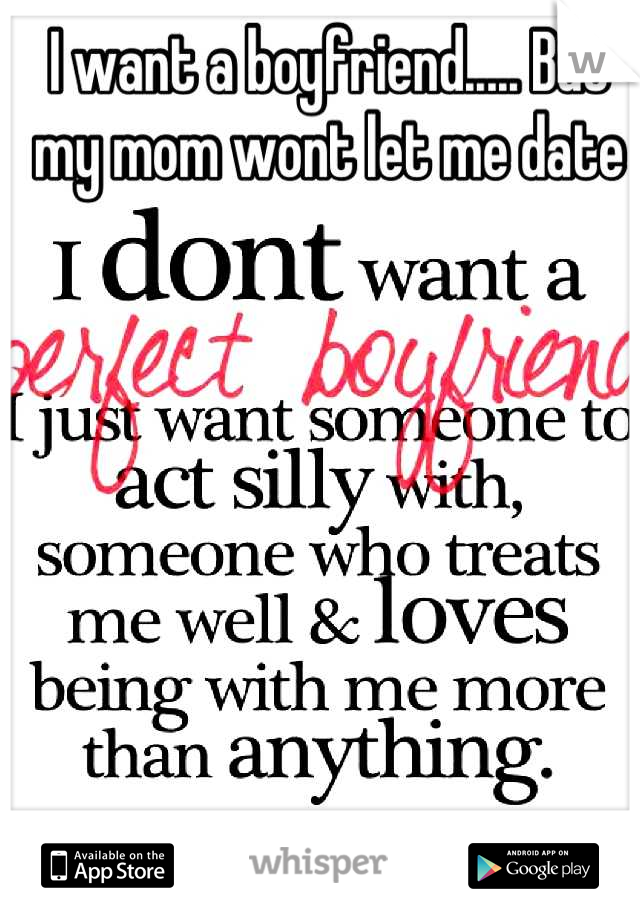 I want a boyfriend..... But my mom wont let me date