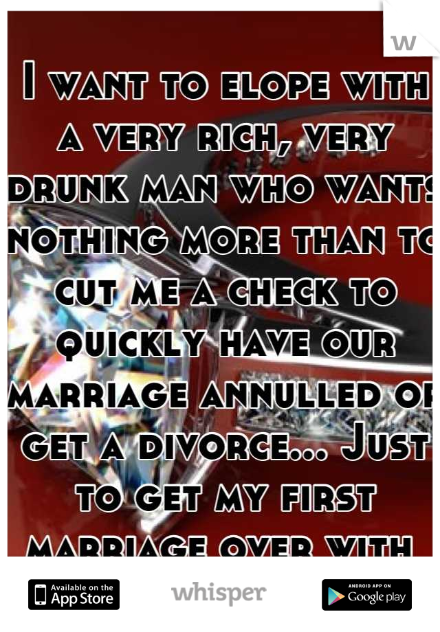 I want to elope with a very rich, very drunk man who wants nothing more than to cut me a check to quickly have our marriage annulled or get a divorce... Just to get my first marriage over with