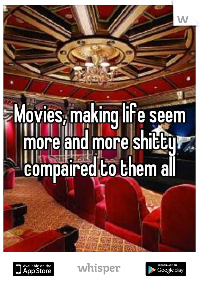 Movies, making life seem more and more shitty compaired to them all