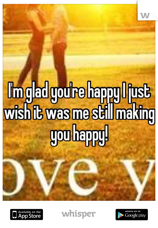 I'm glad you're happy I just wish it was me still making you happy!