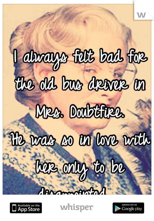 I always felt bad for the old bus driver in Mrs. Doubtfire. He was so in love with her only to be disappointed. 💔