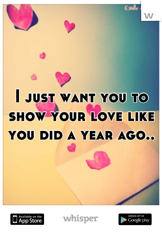 I just want you to show your love like you did a year ago..