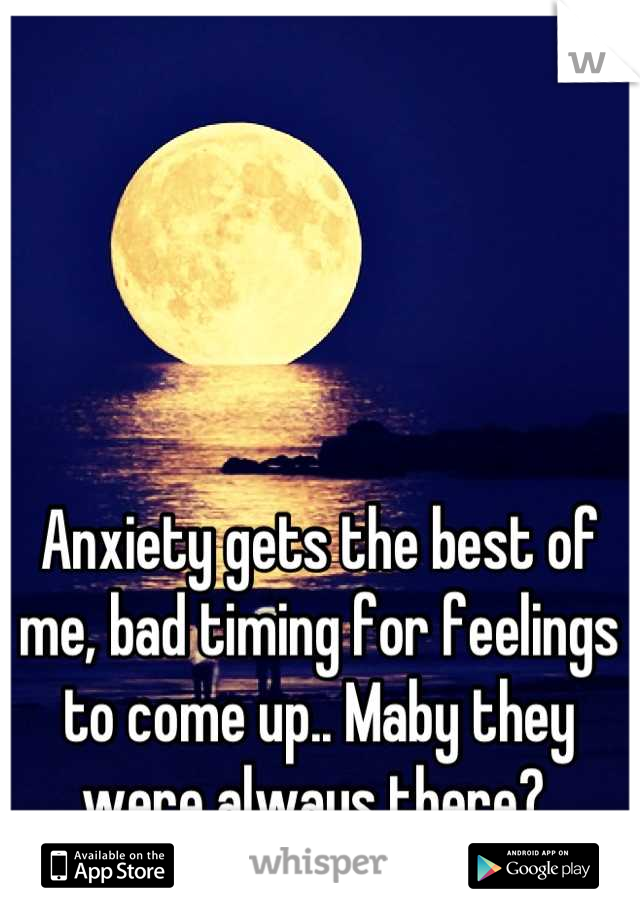 Anxiety gets the best of me, bad timing for feelings to come up.. Maby they were always there?
