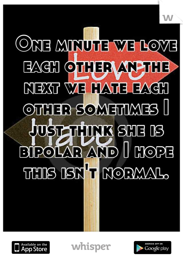 One minute we love each other an the next we hate each other sometimes I just think she is bipolar and I hope this isn't normal.