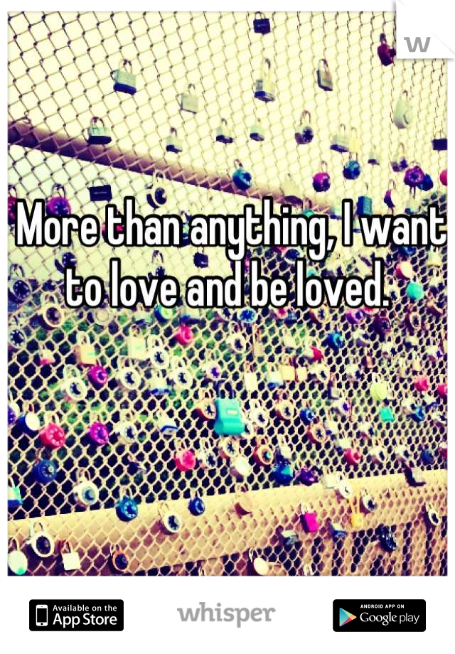More than anything, I want to love and be loved.