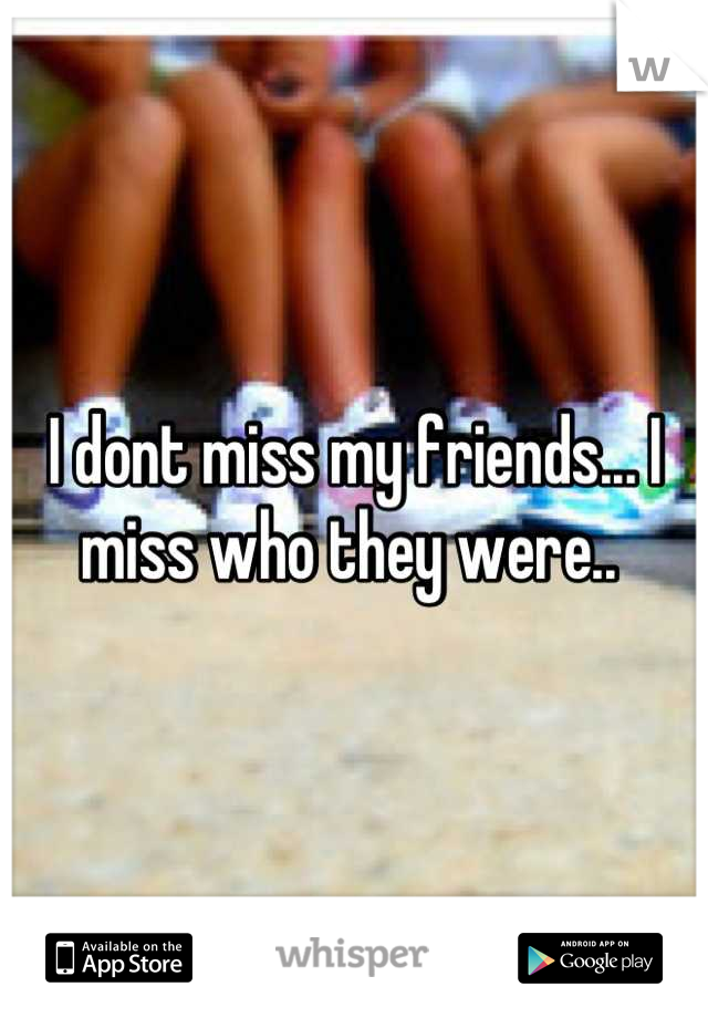 I dont miss my friends... I miss who they were..