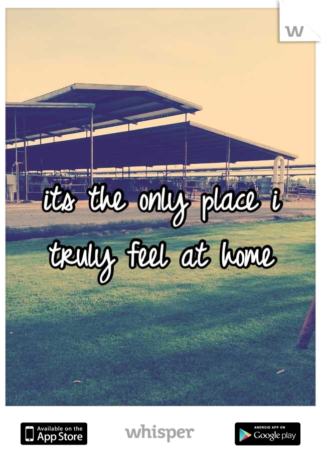 its the only place i truly feel at home