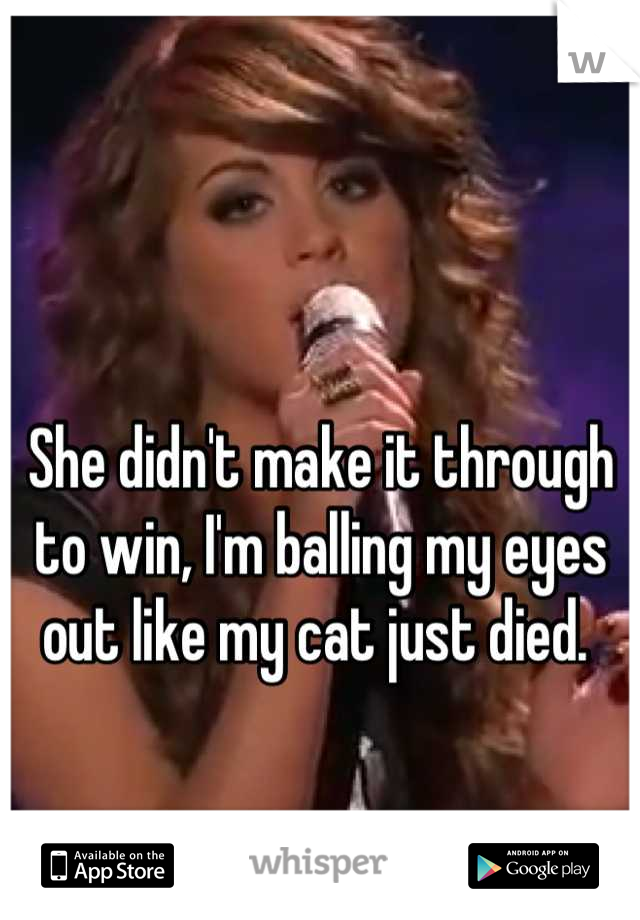 She didn't make it through to win, I'm balling my eyes out like my cat just died.