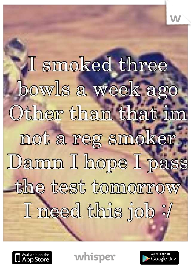 I smoked three bowls a week ago Other than that im not a reg smoker Damn I hope I pass the test tomorrow I need this job :/
