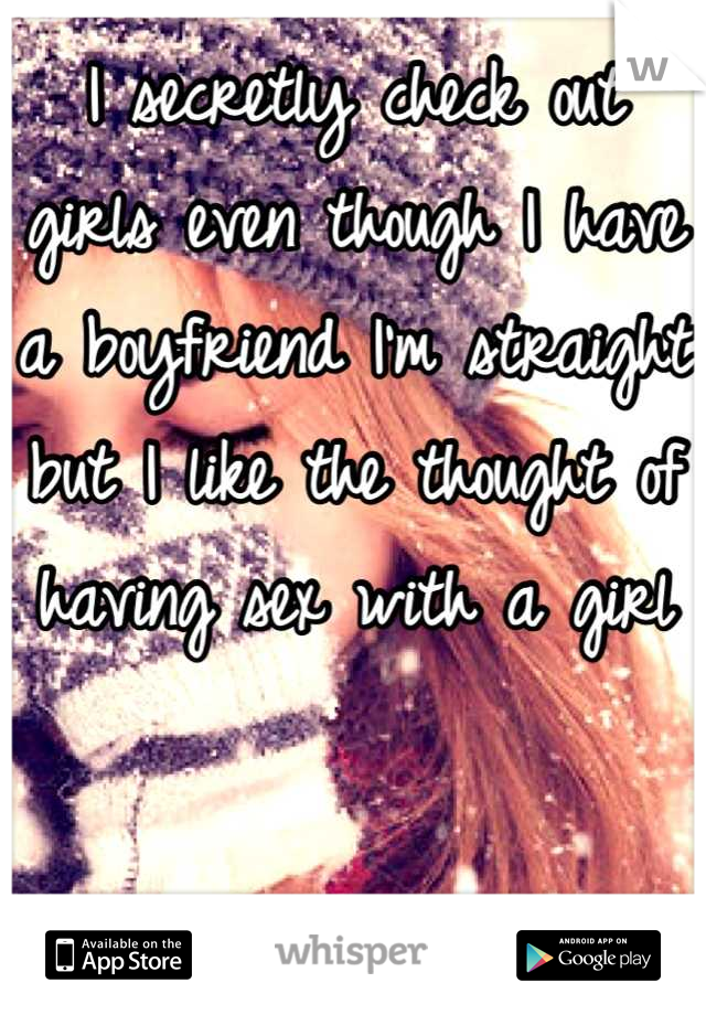 I secretly check out girls even though I have a boyfriend I'm straight but I like the thought of having sex with a girl