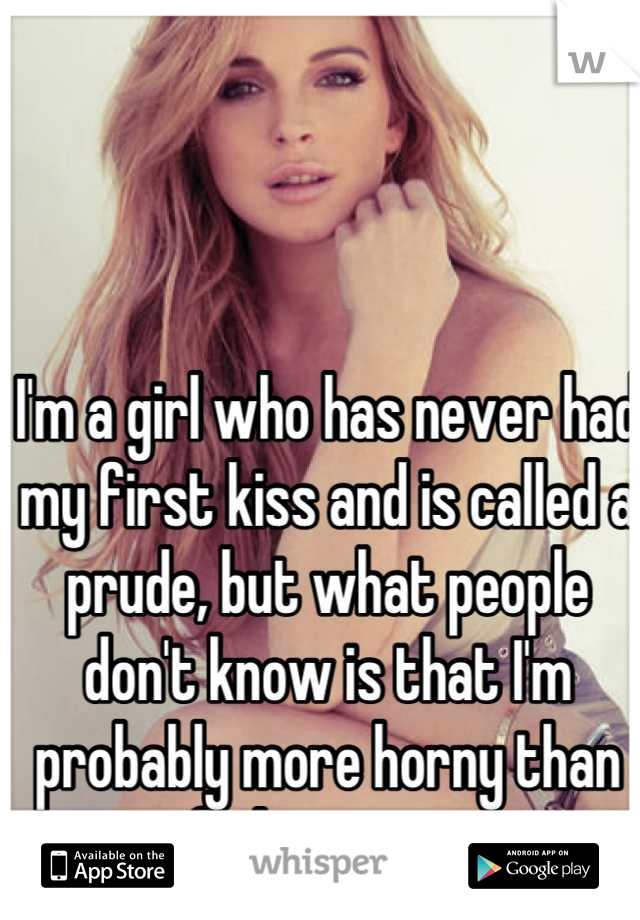 I'm a girl who has never had my first kiss and is called a prude, but what people don't know is that I'm probably more horny than any of them ever are.